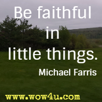 Be faithful in little things. Michael Farris