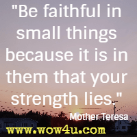 Be faithful in small things because it is in them that your strength lies. Mother Teresa