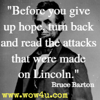 Before you give up hope, turn back and read the attacks that were made on Lincoln. Bruce Barton