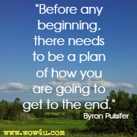 Before any beginning, there needs to be a plan of how you are going to get to the end. Byron Pulsifer