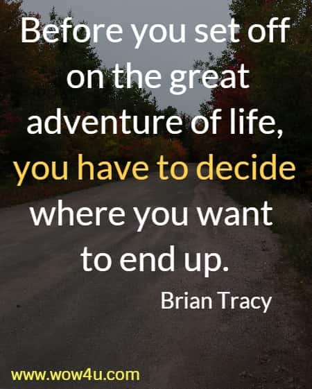 Before you set off on the great adventure of life, you have to decide  where you want to end up. Brian Tracy