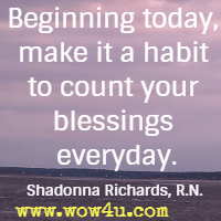 Beginning today, make it a habit to count your blessings everyday. Shadonna Richards, R.N.