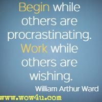 Begin while others are procrastinating. Work while others are wishing. William Arthur Ward