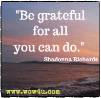 Be grateful for all you can do. Shadonna Richards