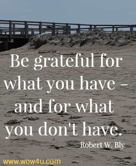 Be grateful for what you have - and for what you don't have.  Robert W. Bly