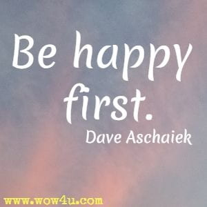 Be happy first. Dave Aschaiek