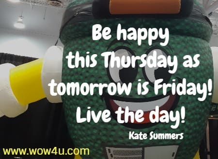 Be happy this Thursday as tomorrow is Friday! Live the day!     Kate Summers