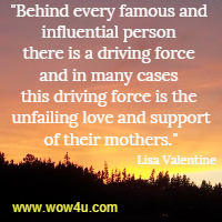 Behind every famous and influential person there is a driving force and in many cases this driving force is the unfailing love and support of their mothers. Lisa Valentine
