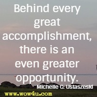 Behind every great accomplishment, there is an even greater opportunity. Michelle C. Ustaszeski