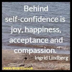 Behind self-confidence is joy, happiness, acceptance and compassion. Ingrid Lindberg