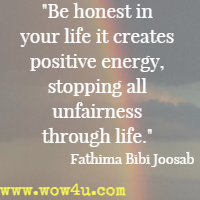 Be honest in your life it creates positive energy, stopping all unfairness through life. Fathima Bibi Joosab