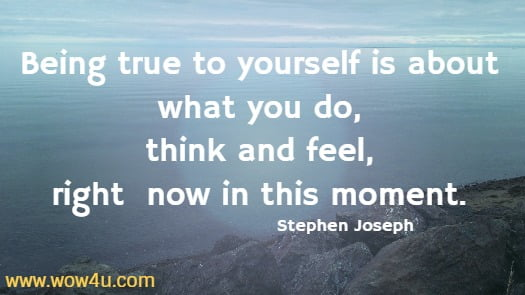 Being true to yourself is about what you do, think and feel, right  now in this moment. Stephen Joseph