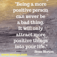 Being a more positive person can never be a bad thing. It will only attract more positive things into your life.   Beau Norton
