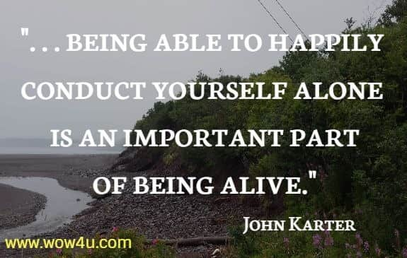. . . being able to happily conduct yourself alone is an important part  of being alive. John Karter