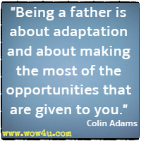 Being a father is about adaptation and about making the most of the opportunities that are given to you. Colin Adams