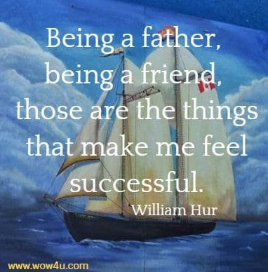 Being a father, being a friend, those are the things that make me feel successful.   William Hurt