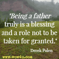Being a father truly is a blessing and a role not to be taken for granted. Derek Polen