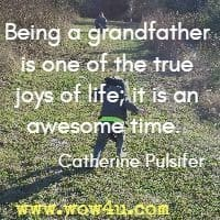 Being a grandfather is one of the true joys of life; it is an awesome time.  Catherine Pulsifer