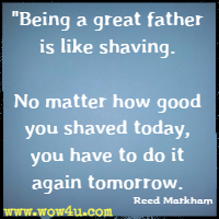 Being a great father is like shaving. No matter how good you shaved today, you have to do it again tomorrow. Reed Markham
