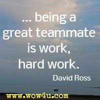 being a great teammate is work, hard work. David Ross