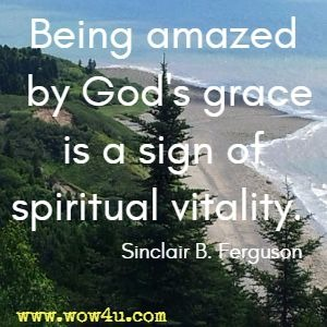 Being amazed by God's grace is a sign of spiritual vitality. Sinclair B. Ferguson