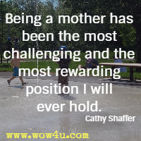 Being a mother has been the most challenging and the most rewarding position I will ever hold. Cathy Shaffer