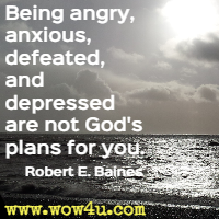 Being angry, anxious, defeated, and depressed are not God's plans for you. Robert E. Baines
