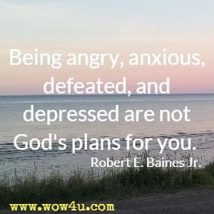 Being angry, anxious, defeated, and depressed are not God's plans for you. Robert E. Baines Jr