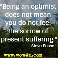 Being an optimist does not mean you do not feel the sorrow of present suffering. Steve Pease