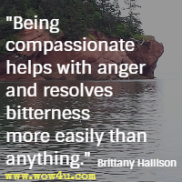 Being compassionate helps with anger and resolves bitterness more easily than anything. Brittany Hallison