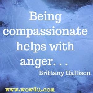 Being compassionate helps with anger. . .  Brittany Hallison