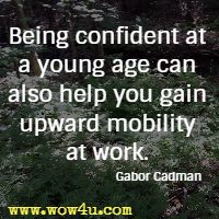 Being confident at a young age can also help you gain upward mobility at work. Gabor Cadman