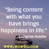 Being content with what you have brings happiness in life. Catherine Pulsifer