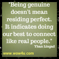 Being genuine doesn't mean residing perfect. It indicates doing our best to connect like real people. Yhan Lingad