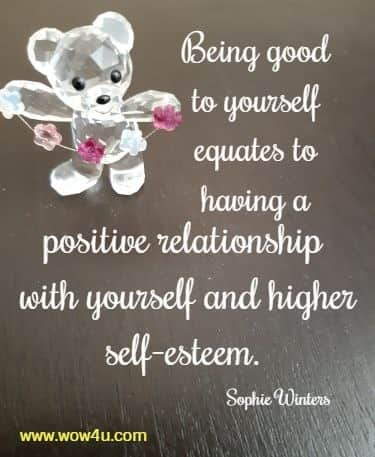 Being good to yourself equates to having a positive relationship  with yourself and higher self-esteem. Sophie Winters