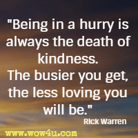 Being in a hurry is always the death of kindness. The busier you get, the less loving you will be. Rick Warren