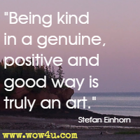 Being kind in a genuine, positive and good way is truly an art. Stefan Einhorn