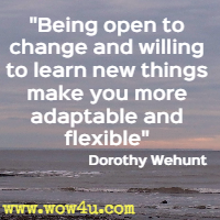Being open to change and willing to learn new things make you more adaptable and flexible Dorothy Wehunt