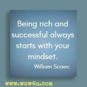 Being rich and successful always starts with your mindset. William Scaec