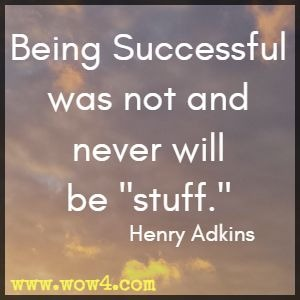 Being Successful was not and never will be stuff. Henry Adkins