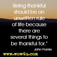 Being thankful should be an unwritten rule of life because there are several things to be thankful for. John Franks