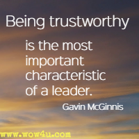 Being trustworthy is the most important characteristic of a leader. Gavin McGinnis