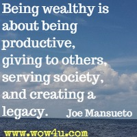 Being wealthy is about being productive, giving to others, serving society, and creating a legacy. Joe Mansueto