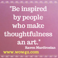 Be inspired by people who make thoughtfulness an art.   Raven Mardirosian