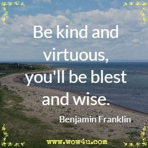 Be kind and virtuous, you'll be blest and wise. Benjamin Franklin