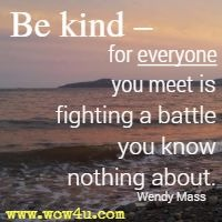 Be kind � for everyone you meet is fighting a battle you know nothing about. Wendy Mass