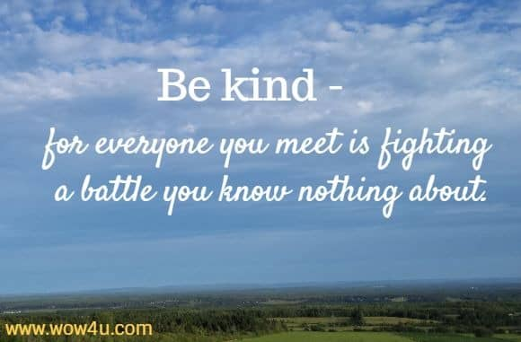 Be kind - for everyone you meet is fighting a battle you know nothing about.
