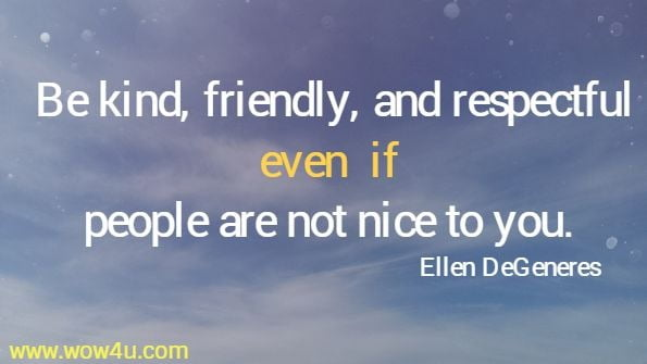 Be kind, friendly, and respectful even if people are not nice to you.   Ellen DeGeneres