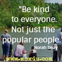 Be kind to everyone. Not just the popular people. Norah Deay