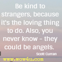 Be kind to strangers, because it's the loving thing to do.  Also, you never know - they could be angels. Scott Curran